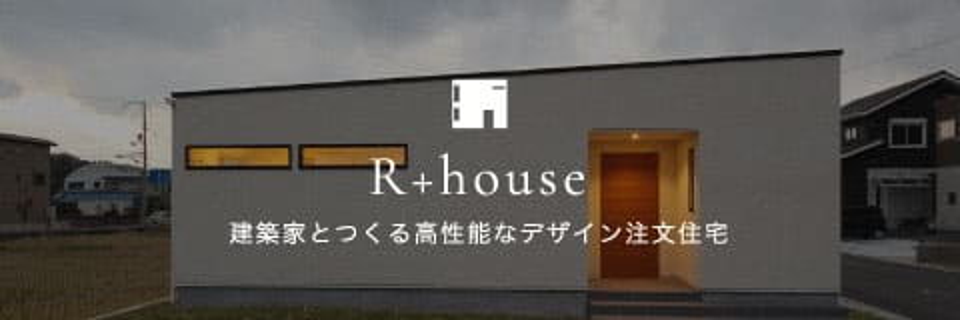 R+house 建築家とつくる高性能なデザイン注文住宅