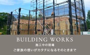 ONGOING WORKS 施工中の現場 ご家族の想いがカタチになるそのときまで