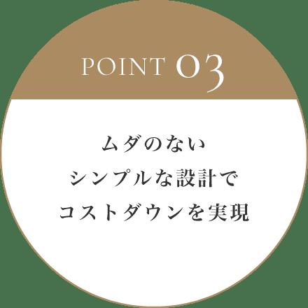 POINT 03 ムダのないシンプルな設計でコストダウンを実現